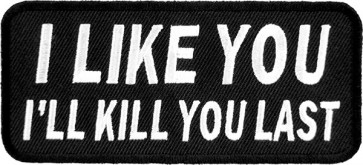 I Like You I'll Kill You Last Patch, Biker Sayings Patches