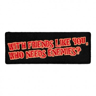 With Friends Like You Who Needs Enemies Sew On Patch