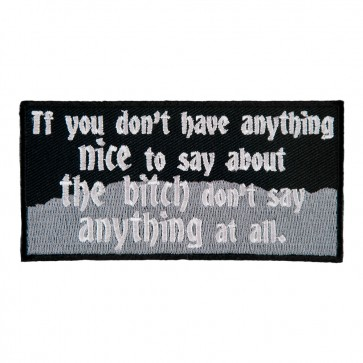 If You Don't Have Anything Nice To Say About The Bitch Don't Say Anything At All Sew On Patch