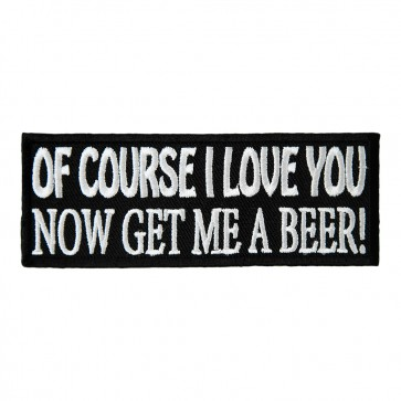 Of Course I Love You Get Me a Beer Embroidered Patch