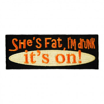 She's Fat I'm Drunk It's On Embroidered Patch