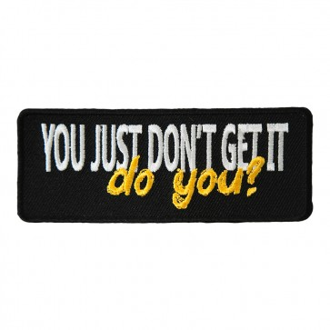 You Just Don't Get It Do You Embroidered Patch