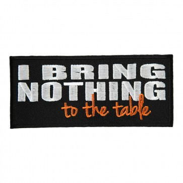 I Bring Nothing To The Table Embroidered Patch