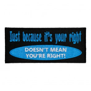 Just Because It's Your Right Doesn't Mean You're Right Embroidered Sew On Patch